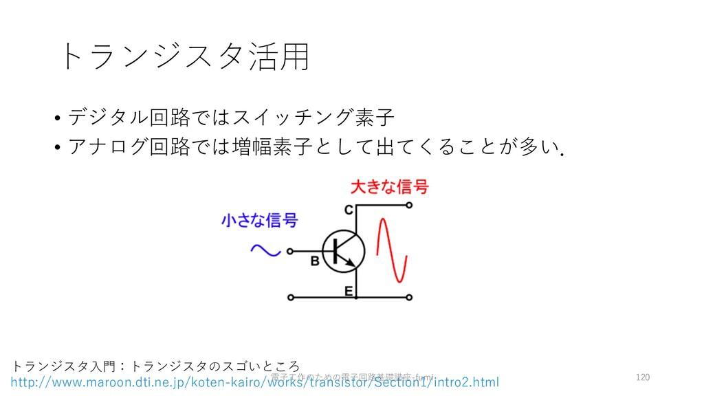 トランジスタ活⽤ • デジタル回路ではスイッチング素⼦ • アナログ回路では増幅素⼦として出て...