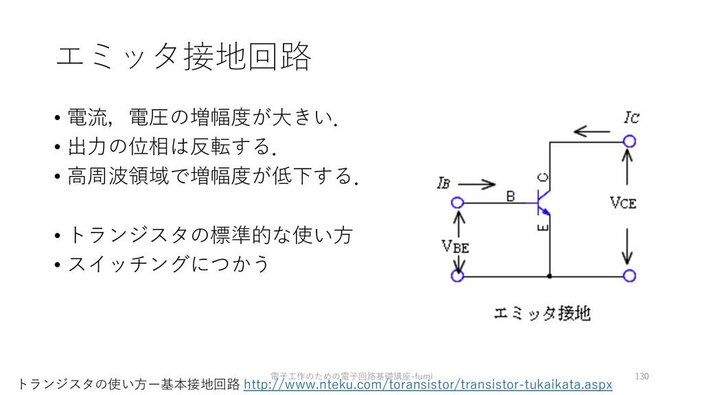 エミッタ接地回路 • 電流,電圧の増幅度が⼤きい. • 出⼒の位相は反転する. • ⾼周波領域...