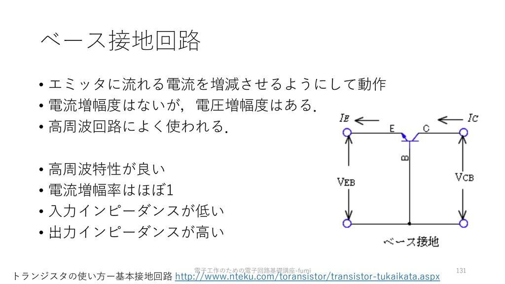 ベース接地回路 • エミッタに流れる電流を増減させるようにして動作 • 電流増幅度はないが,電...