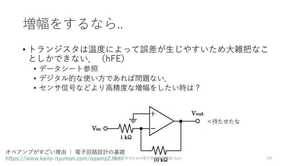増幅をするなら.. • トランジスタは温度によって誤差が⽣じやすいため⼤雑把なこ としかできな...