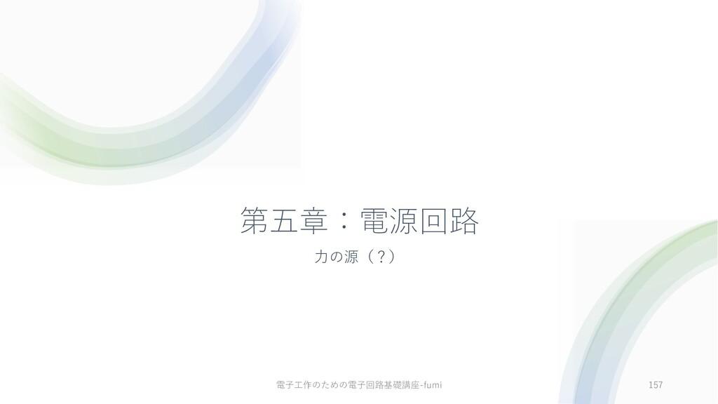第五章:電源回路 ⼒の源(?) 157 電⼦⼯作のための電⼦回路基礎講座-fumi