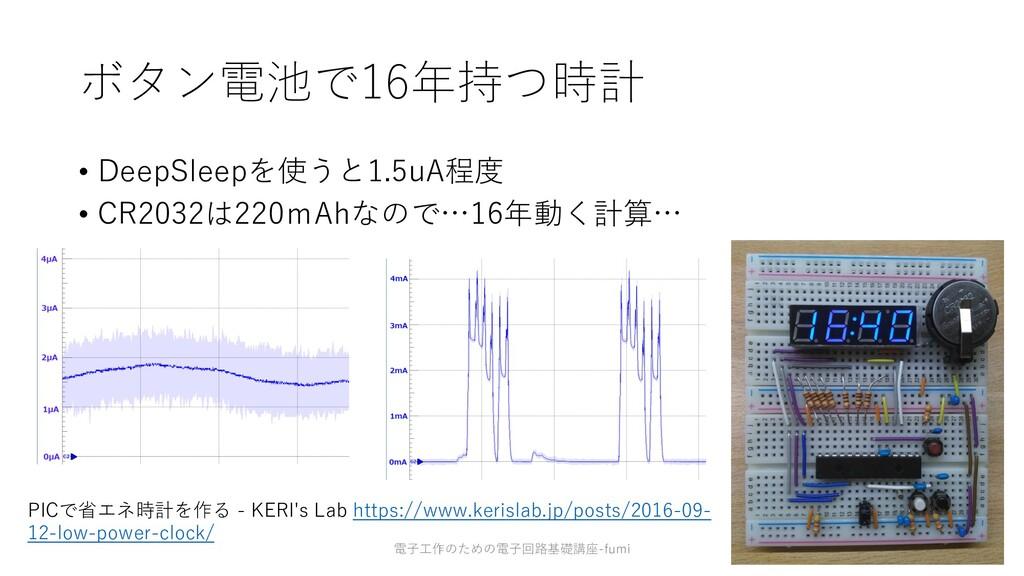 ボタン電池で16年持つ時計 • DeepSleepを使うと1.5uA程度 • CR2032は2...