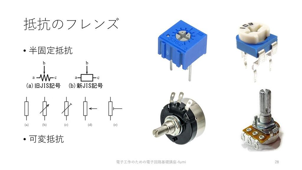 抵抗のフレンズ • 半固定抵抗 • 可変抵抗 28 電⼦⼯作のための電⼦回路基礎講座-fumi