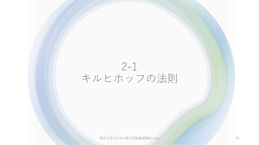 2-1 キルヒホッフの法則 37 電⼦⼯作のための電⼦回路基礎講座-fumi