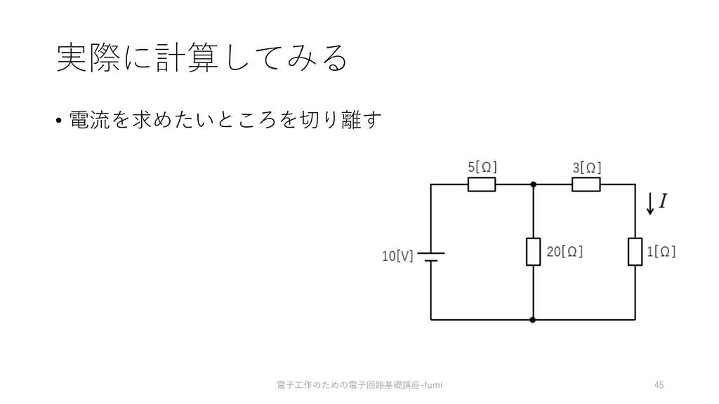 実際に計算してみる • 電流を求めたいところを切り離す 45 電⼦⼯作のための電⼦回路基礎講座...