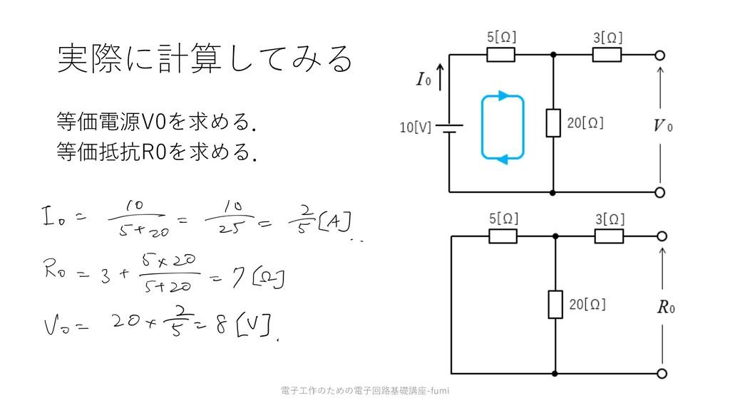 実際に計算してみる 等価電源V0を求める. 等価抵抗R0を求める. 46 電⼦⼯作のための電⼦...