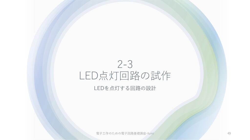 2-3 LED点灯回路の試作 LEDを点灯する回路の設計 49 電⼦⼯作のための電⼦回路基礎講...