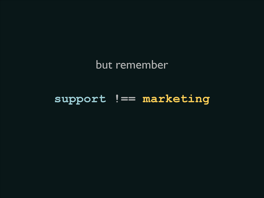 support !== marketing but remember