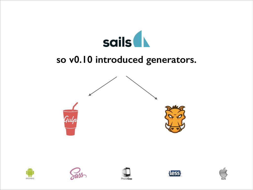 so v0.10 introduced generators.