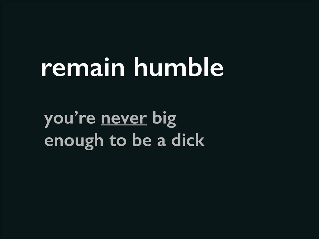 remain humble you're never big enough to be a d...