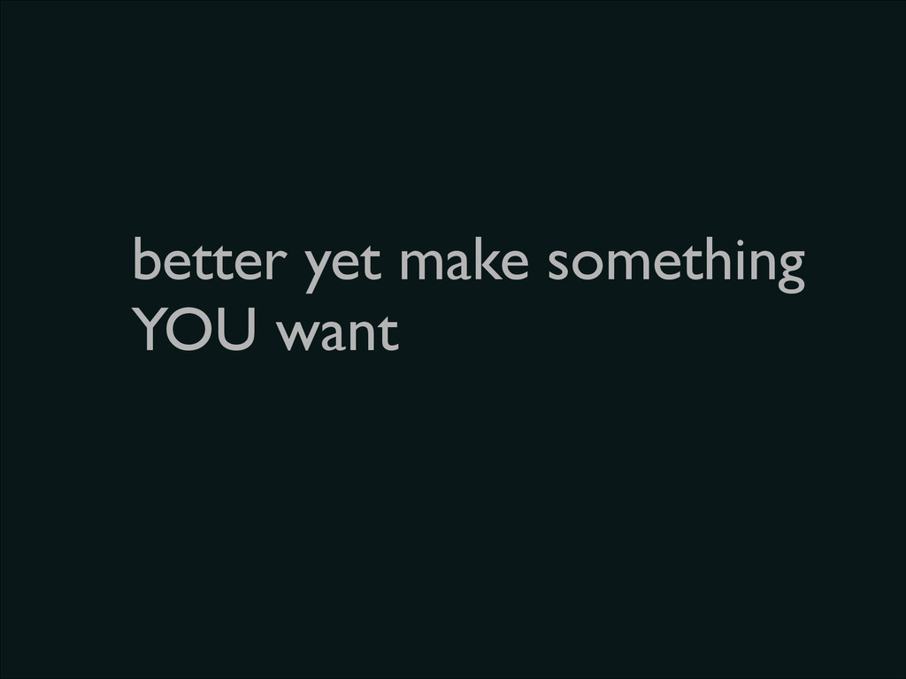 better yet make something YOU want
