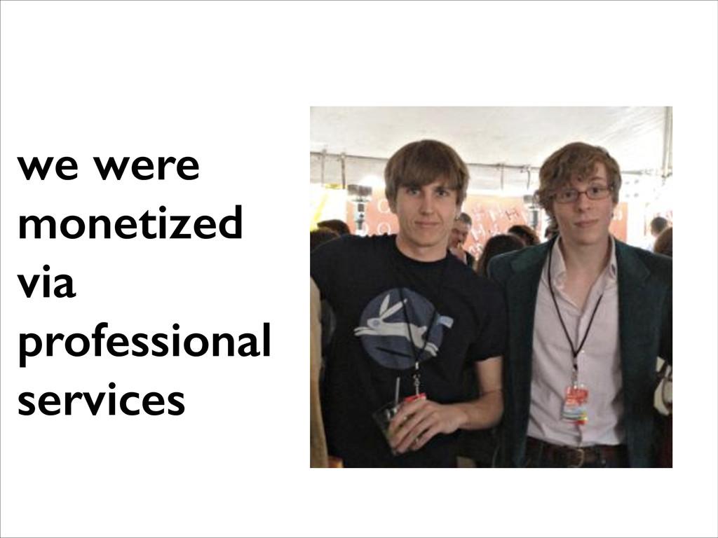 we were monetized via professional services