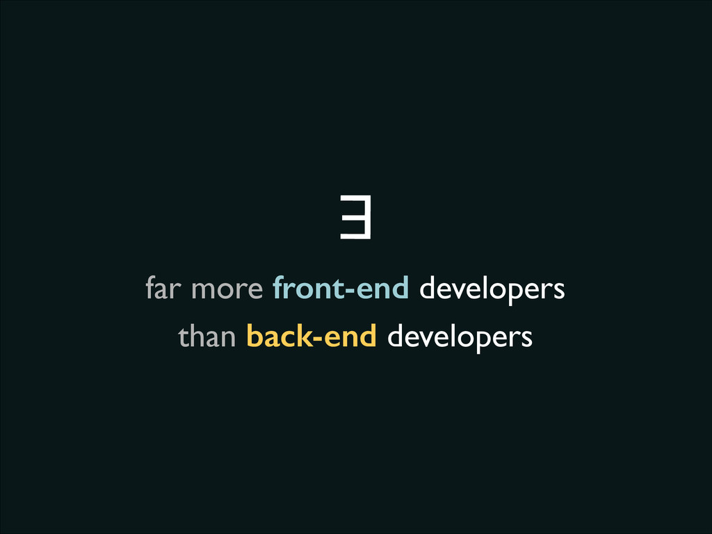 far more front-end developers ∃ than back-end d...