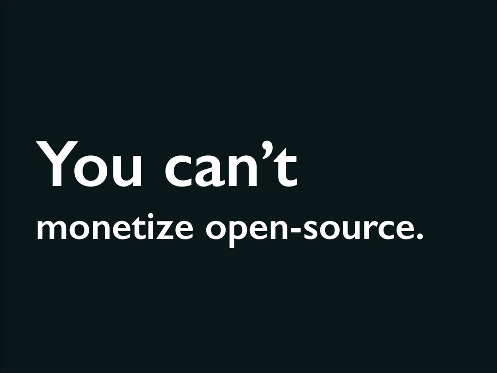 You can't monetize open-source.