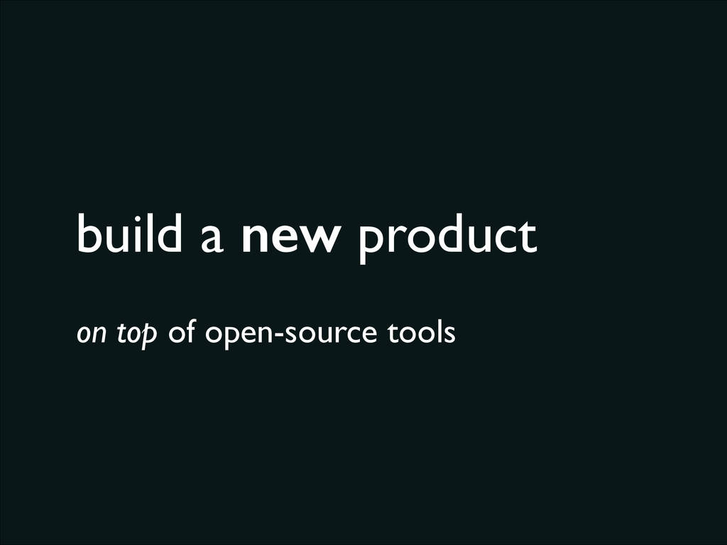 build a new product on top of open-source tools
