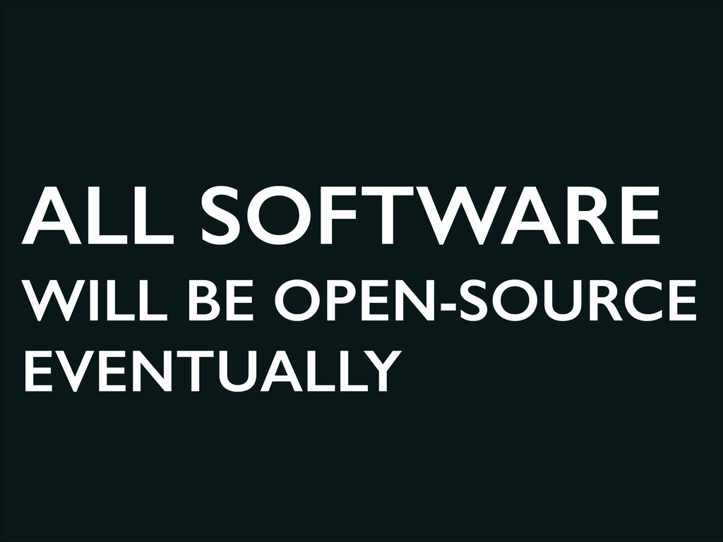 ALL SOFTWARE WILL BE OPEN-SOURCE EVENTUALLY