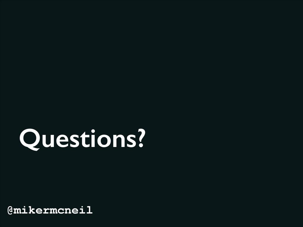 Questions? @mikermcneil