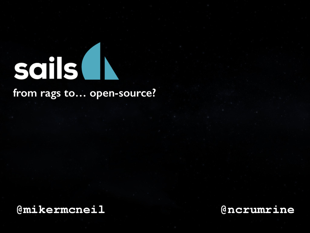@mikermcneil from rags to… open-source? @ncrumr...