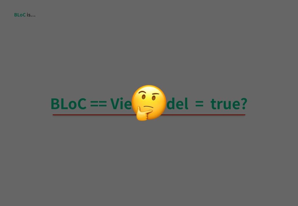 BLoC is BLoC == ViewModel = true?