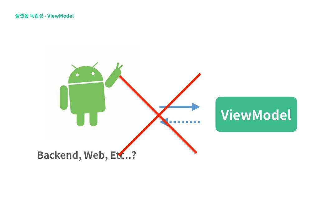 플랫폼 독립성 - ViewModel ViewModel Backend, Web, Etc...