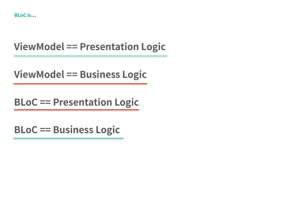 BLoC is ViewModel == Presentation Logic ViewMod...