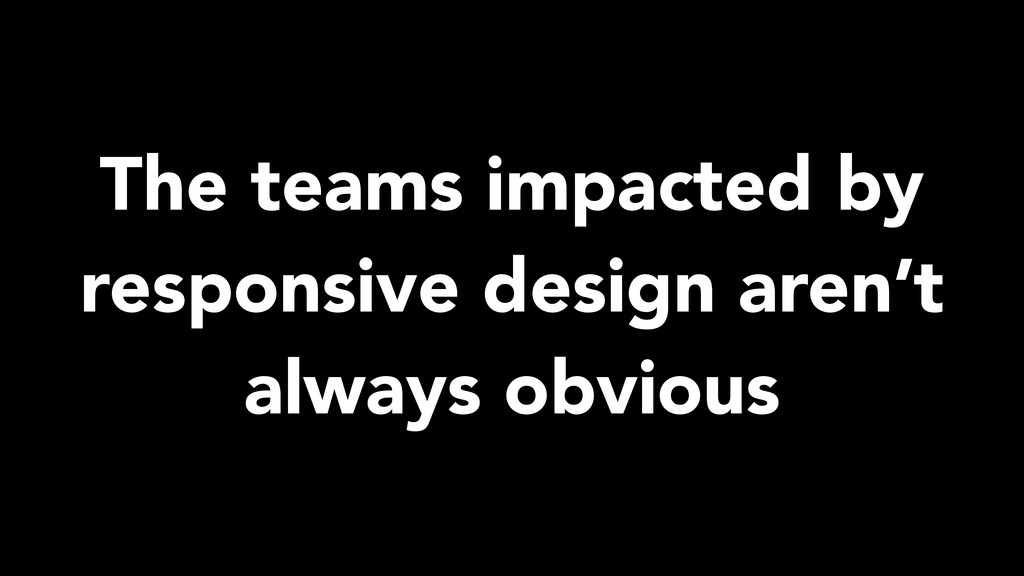 The teams impacted by responsive design aren't ...