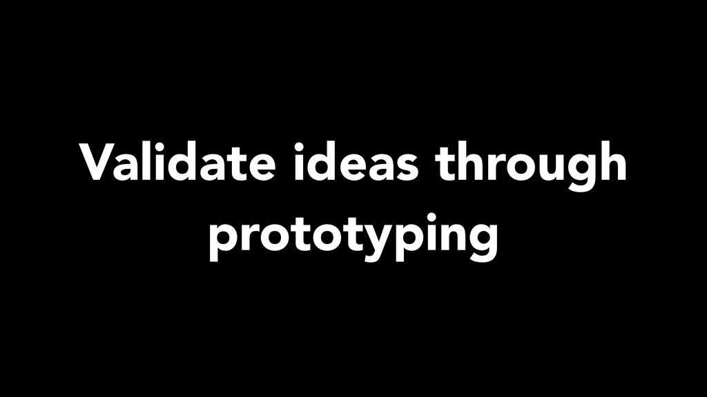 Validate ideas through prototyping