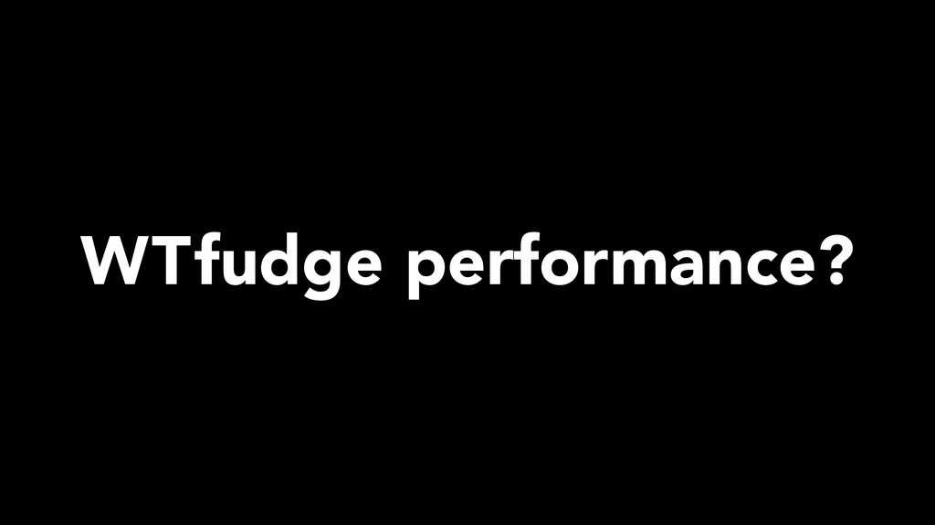WTfudge performance?