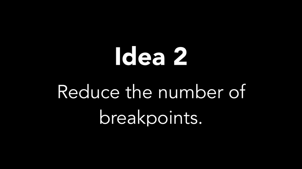 Reduce the number of breakpoints. Idea 2