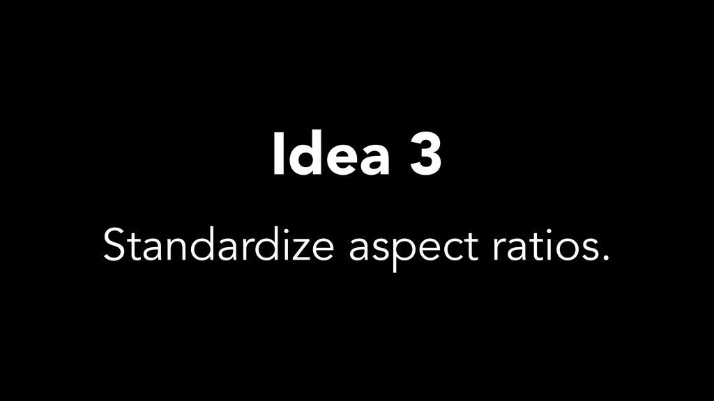 Idea 3 Standardize aspect ratios.