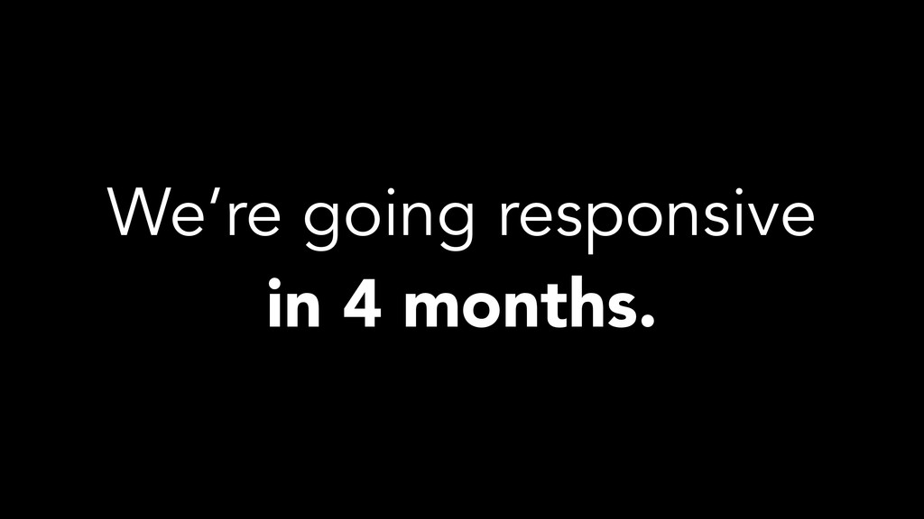 We're going responsive in 4 months.