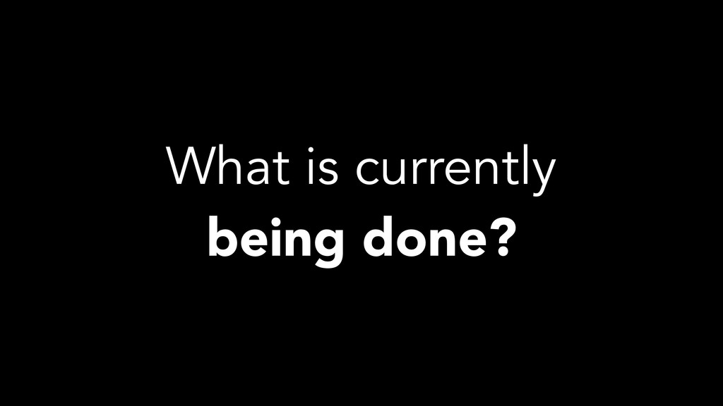 What is currently being done?