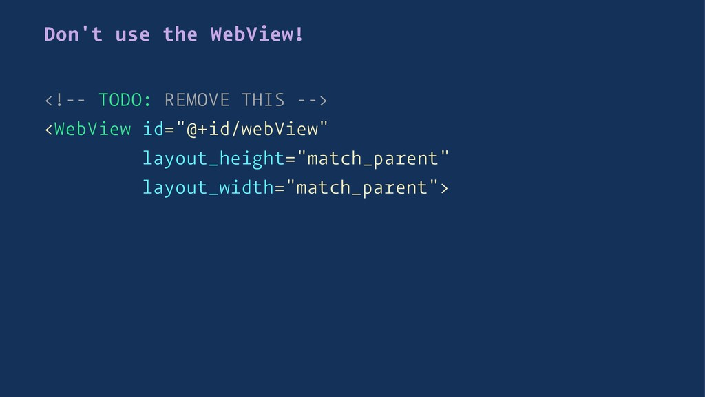 Don't use the WebView! <!-- TODO: REMOVE THIS -...