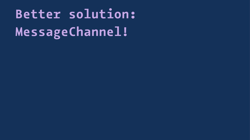Better solution: MessageChannel!