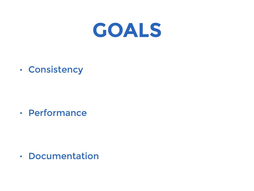 GOALS • Consistency • Performance • Documentati...