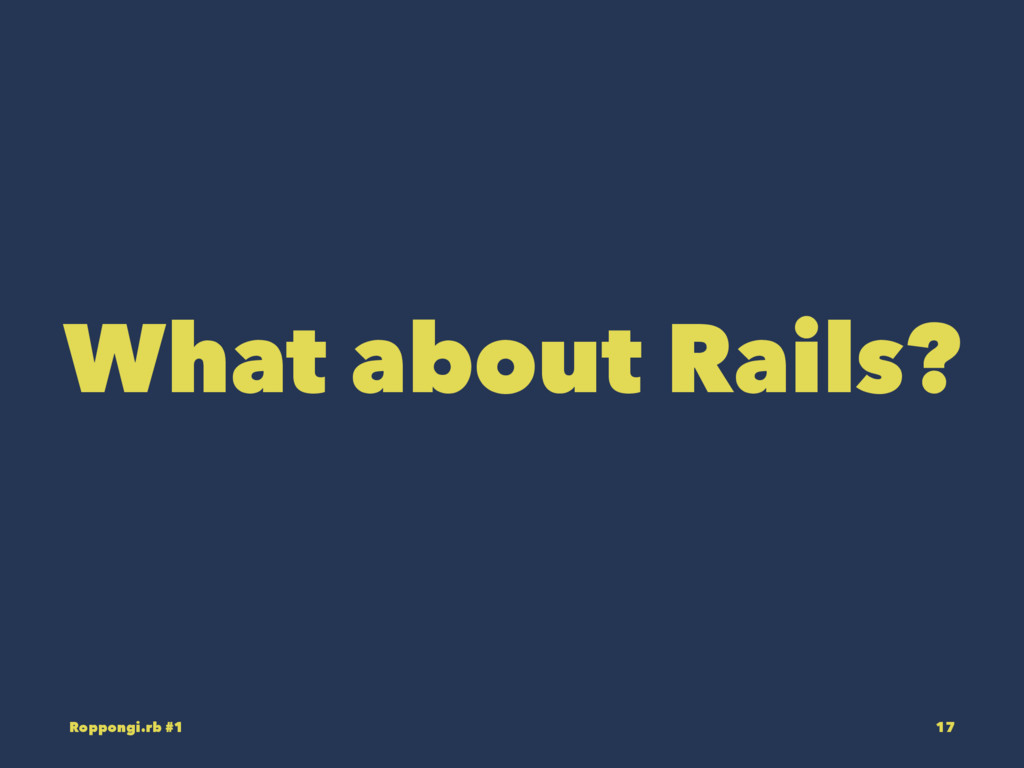 What about Rails? Roppongi.rb #1 17