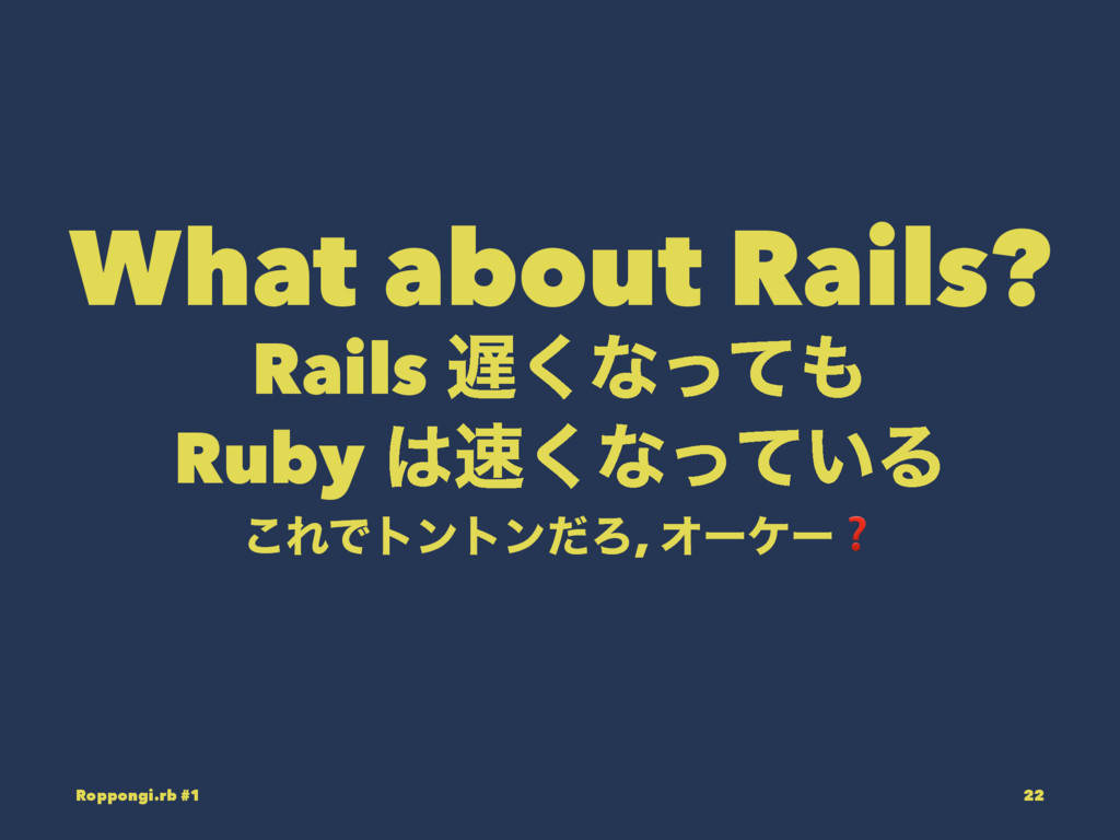 What about Rails? Rails ͘ͳͬͯ Ruby ͘ͳ͍ͬͯΔ ͜Ε...
