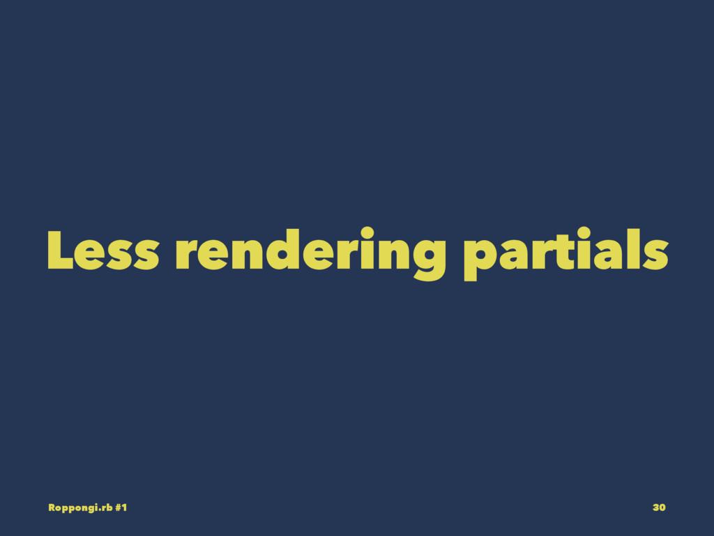 Less rendering partials Roppongi.rb #1 30