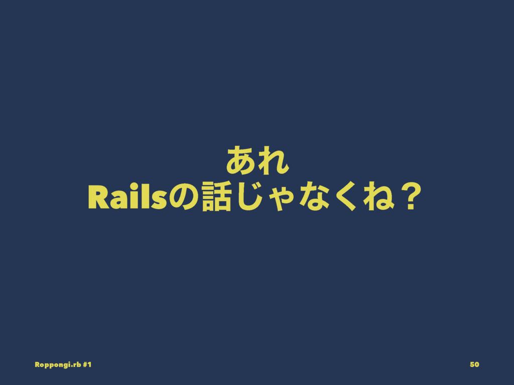 ͋Ε Railsͷ͡Όͳ͘Ͷʁ Roppongi.rb #1 50
