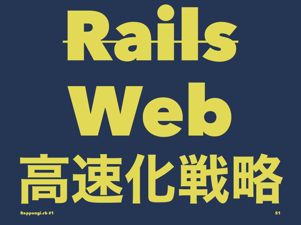 Rails Web ߴԽઓུ Roppongi.rb #1 51