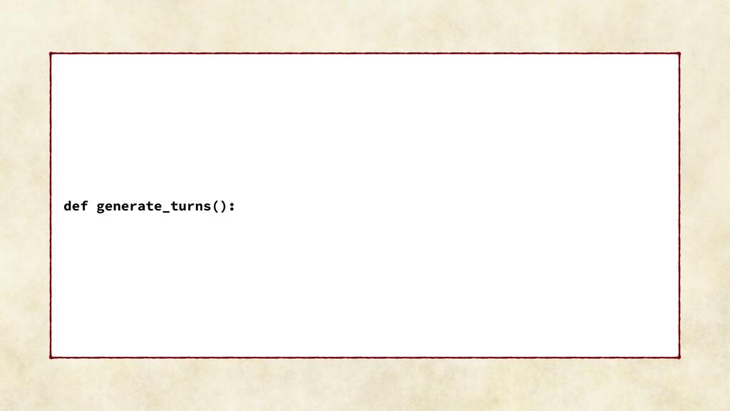 def generate_turns():