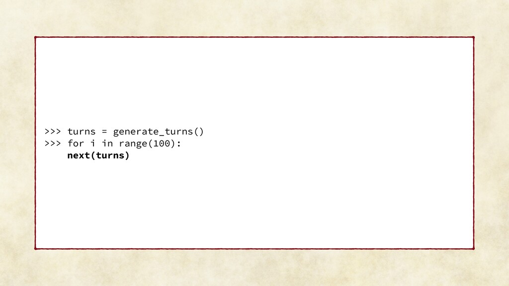 >>> turns = generate_turns() >>> for i in range...