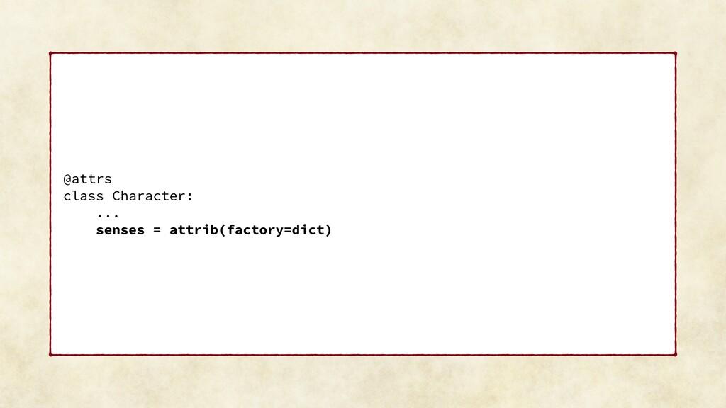 @attrs class Character: ... senses = attrib(fac...