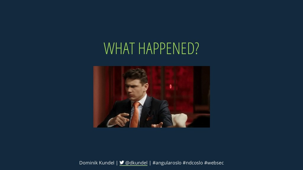 WHAT HAPPENED? Dominik Kundel | @dkundel | #ang...