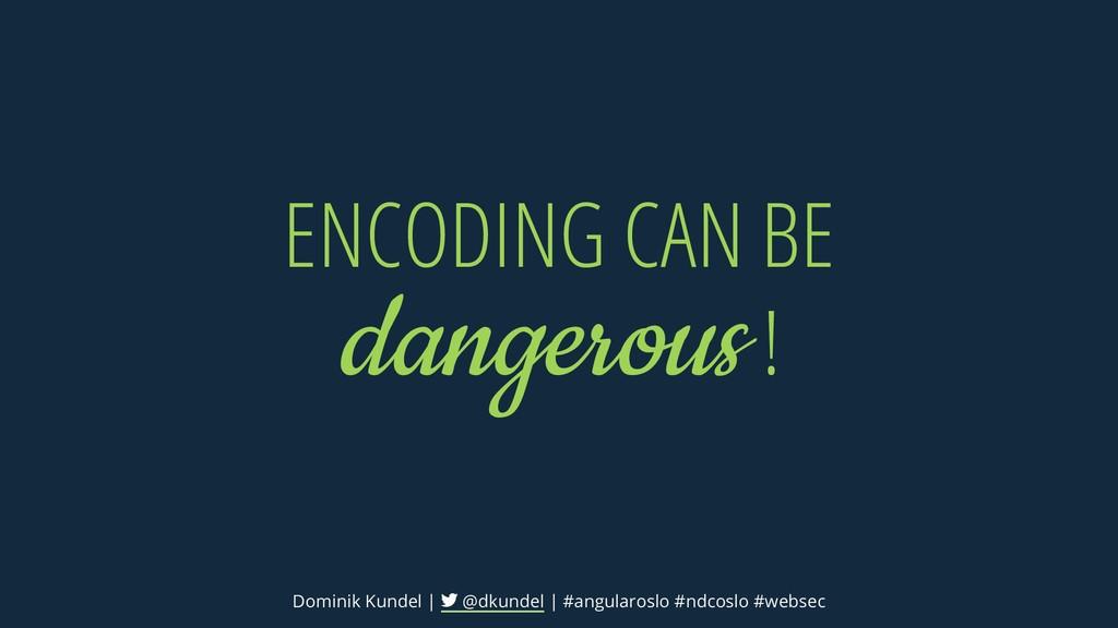 ENCODING CAN BE dangerous! Dominik Kundel | @dk...
