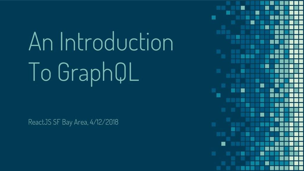An Introduction To GraphQL ReactJS SF Bay Area,...