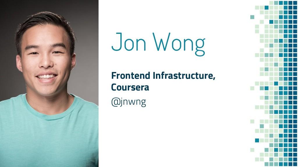 Jon Wong Frontend Infrastructure, Coursera @jnw...