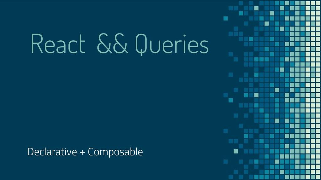 React && Queries Declarative + Composable