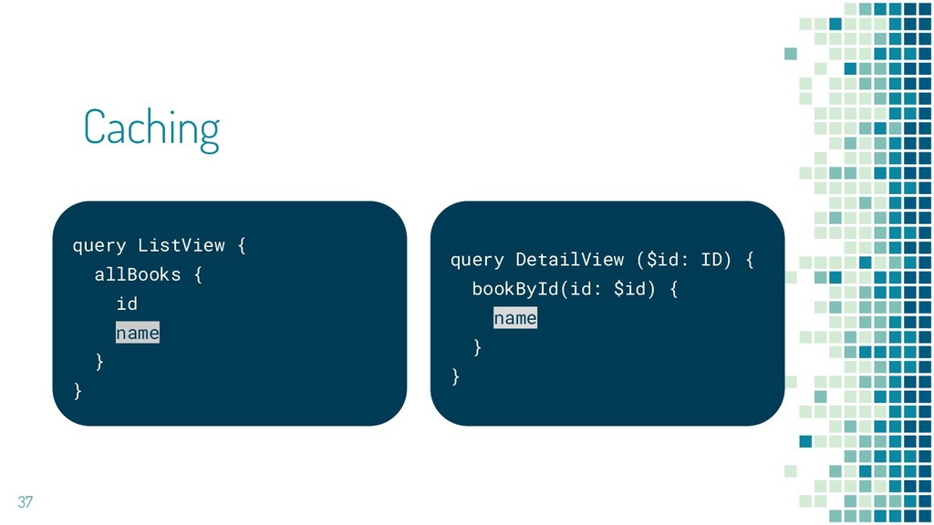 Caching 37 query ListView { allBooks { id name ...