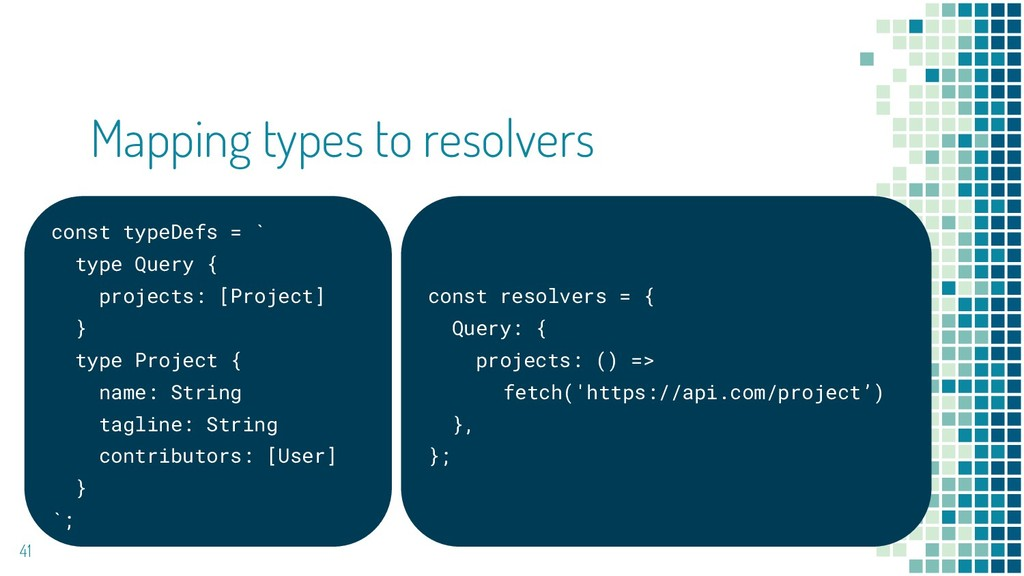 Mapping types to resolvers 41 const typeDefs = ...
